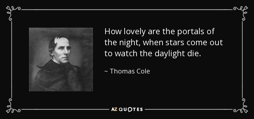 How lovely are the portals of the night, when stars come out to watch the daylight die. - Thomas Cole
