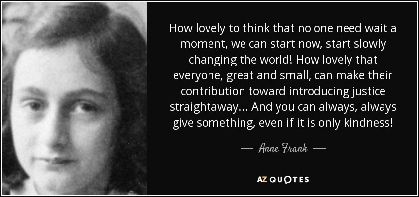 How lovely to think that no one need wait a moment, we can start now, start slowly changing the world! How lovely that everyone, great and small, can make their contribution toward introducing justice straightaway... And you can always, always give something, even if it is only kindness! - Anne Frank