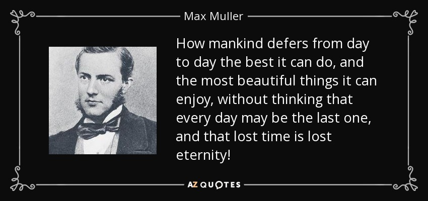 How mankind defers from day to day the best it can do, and the most beautiful things it can enjoy, without thinking that every day may be the last one, and that lost time is lost eternity! - Max Muller