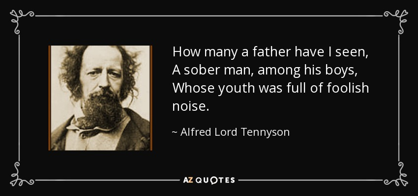 How many a father have I seen, A sober man, among his boys, Whose youth was full of foolish noise. - Alfred Lord Tennyson