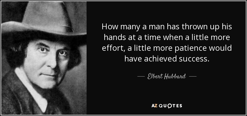 How many a man has thrown up his hands at a time when a little more effort, a little more patience would have achieved success. - Elbert Hubbard