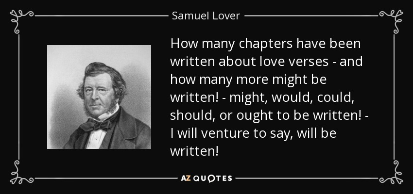 How many chapters have been written about love verses - and how many more might be written! - might, would, could, should, or ought to be written! - I will venture to say, will be written! - Samuel Lover