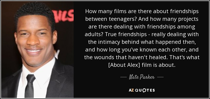 How many films are there about friendships between teenagers? And how many projects are there dealing with friendships among adults? True friendships - really dealing with the intimacy behind what happened then, and how long you've known each other, and the wounds that haven't healed. That's what [About Alex] film is about. - Nate Parker