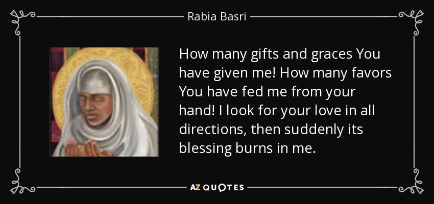 How many gifts and graces You have given me! How many favors You have fed me from your hand! I look for your love in all directions, then suddenly its blessing burns in me. - Rabia Basri