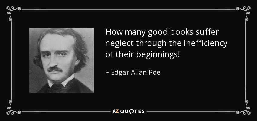 How many good books suffer neglect through the inefficiency of their beginnings! - Edgar Allan Poe