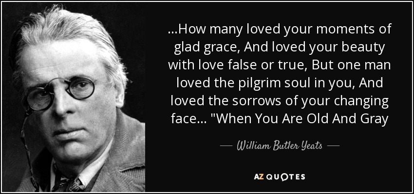 ...How many loved your moments of glad grace, And loved your beauty with love false or true, But one man loved the pilgrim soul in you, And loved the sorrows of your changing face...