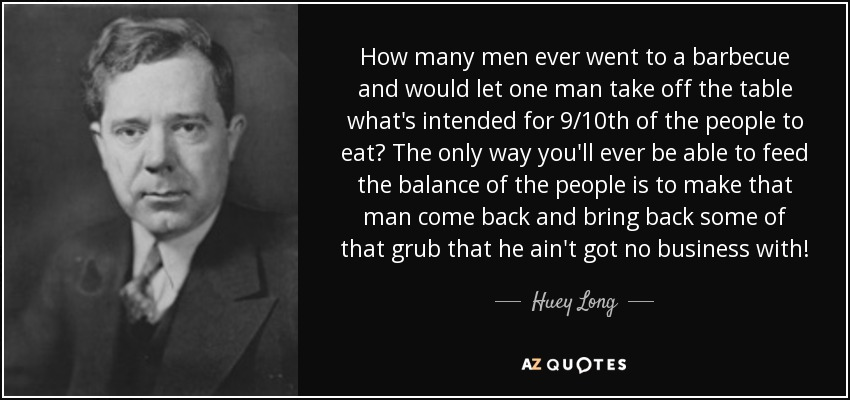 How many men ever went to a barbecue and would let one man take off the table what's intended for 9/10th of the people to eat? The only way you'll ever be able to feed the balance of the people is to make that man come back and bring back some of that grub that he ain't got no business with! - Huey Long