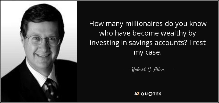 How many millionaires do you know who have become wealthy by investing in savings accounts? I rest my case. - Robert G. Allen