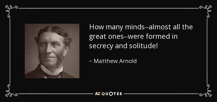 How many minds--almost all the great ones--were formed in secrecy and solitude! - Matthew Arnold