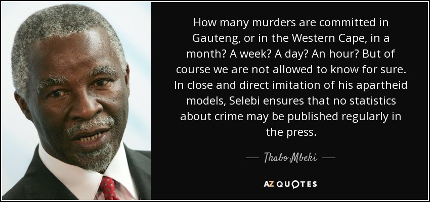 How many murders are committed in Gauteng, or in the Western Cape, in a month? A week? A day? An hour? But of course we are not allowed to know for sure. In close and direct imitation of his apartheid models, Selebi ensures that no statistics about crime may be published regularly in the press. - Thabo Mbeki