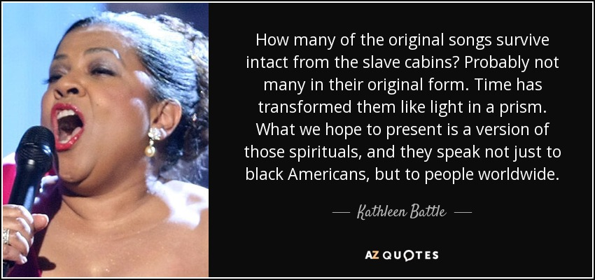 How many of the original songs survive intact from the slave cabins? Probably not many in their original form. Time has transformed them like light in a prism. What we hope to present is a version of those spirituals, and they speak not just to black Americans, but to people worldwide. - Kathleen Battle