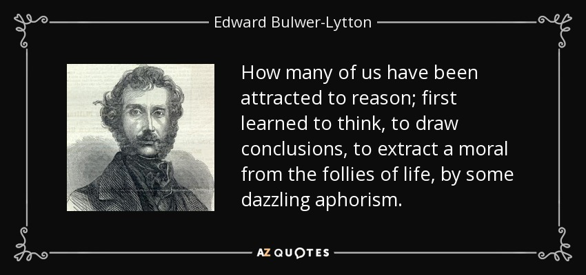 How many of us have been attracted to reason; first learned to think, to draw conclusions, to extract a moral from the follies of life, by some dazzling aphorism. - Edward Bulwer-Lytton, 1st Baron Lytton