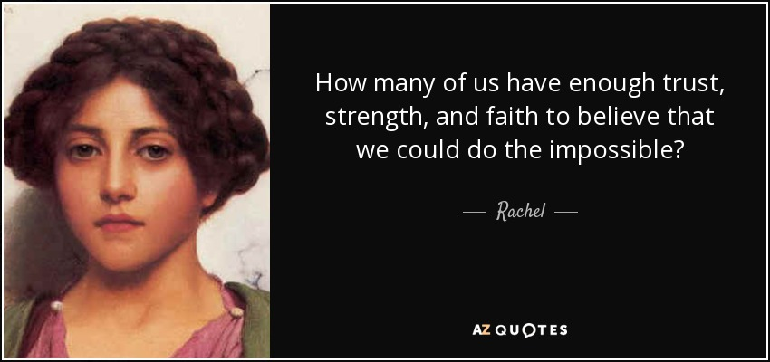 How many of us have enough trust, strength, and faith to believe that we could do the impossible? - Rachel
