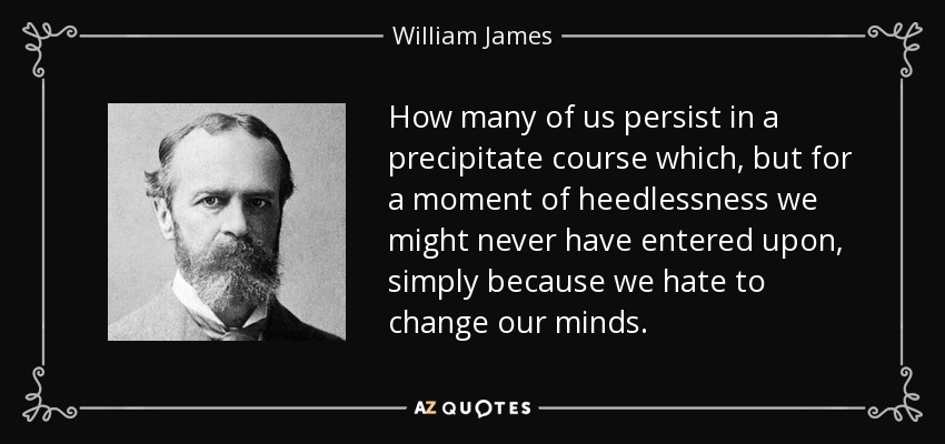 How many of us persist in a precipitate course which, but for a moment of heedlessness we might never have entered upon, simply because we hate to change our minds. - William James