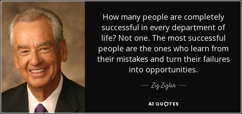 How many people are completely successful in every department of life? Not one. The most successful people are the ones who learn from their mistakes and turn their failures into opportunities. - Zig Ziglar