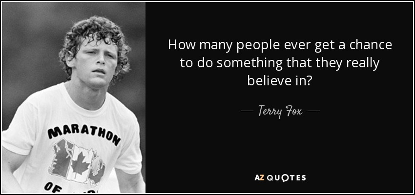 How many people ever get a chance to do something that they really believe in? - Terry Fox
