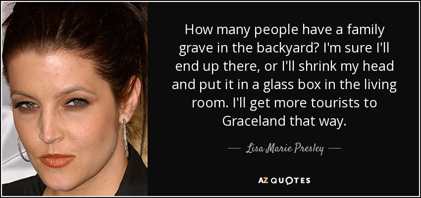 How many people have a family grave in the backyard? I'm sure I'll end up there, or I'll shrink my head and put it in a glass box in the living room. I'll get more tourists to Graceland that way. - Lisa Marie Presley