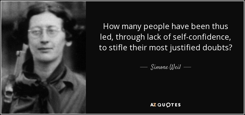 How many people have been thus led, through lack of self-confidence, to stifle their most justified doubts? - Simone Weil