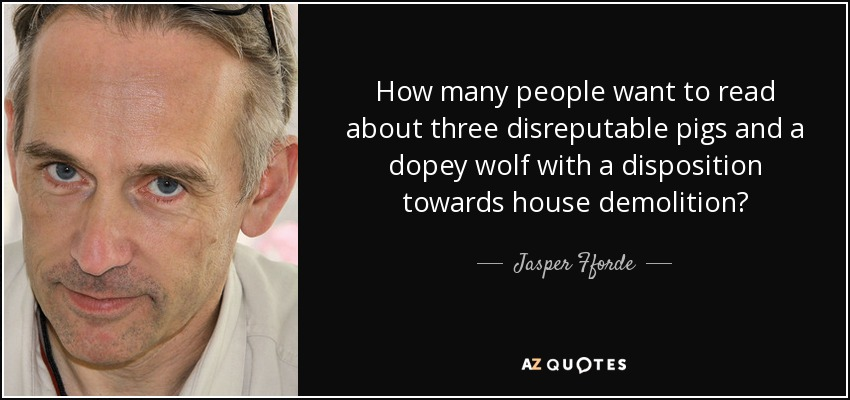 How many people want to read about three disreputable pigs and a dopey wolf with a disposition towards house demolition? - Jasper Fforde