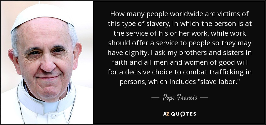 How many people worldwide are victims of this type of slavery, in which the person is at the service of his or her work, while work should offer a service to people so they may have dignity. I ask my brothers and sisters in faith and all men and women of good will for a decisive choice to combat trafficking in persons, which includes