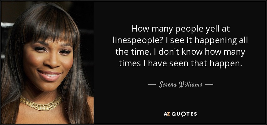 How many people yell at linespeople? I see it happening all the time. I don't know how many times I have seen that happen. - Serena Williams