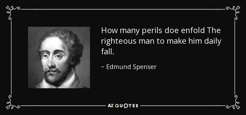 How many perils doe enfold The righteous man to make him daily fall. - Edmund Spenser