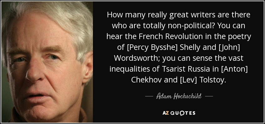 How many really great writers are there who are totally non-political? You can hear the French Revolution in the poetry of [Percy Bysshe] Shelly and [John] Wordsworth; you can sense the vast inequalities of Tsarist Russia in [Anton] Chekhov and [Lev] Tolstoy. - Adam Hochschild