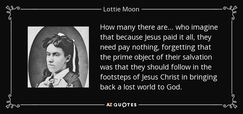 How many there are ... who imagine that because Jesus paid it all, they need pay nothing, forgetting that the prime object of their salvation was that they should follow in the footsteps of Jesus Christ in bringing back a lost world to God. - Lottie Moon