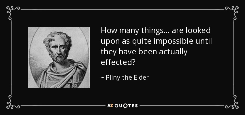 How many things... are looked upon as quite impossible until they have been actually effected? - Pliny the Elder