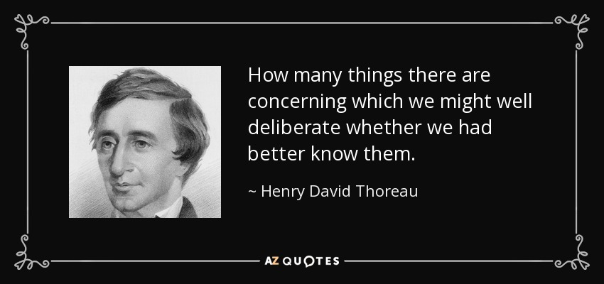 How many things there are concerning which we might well deliberate whether we had better know them. - Henry David Thoreau