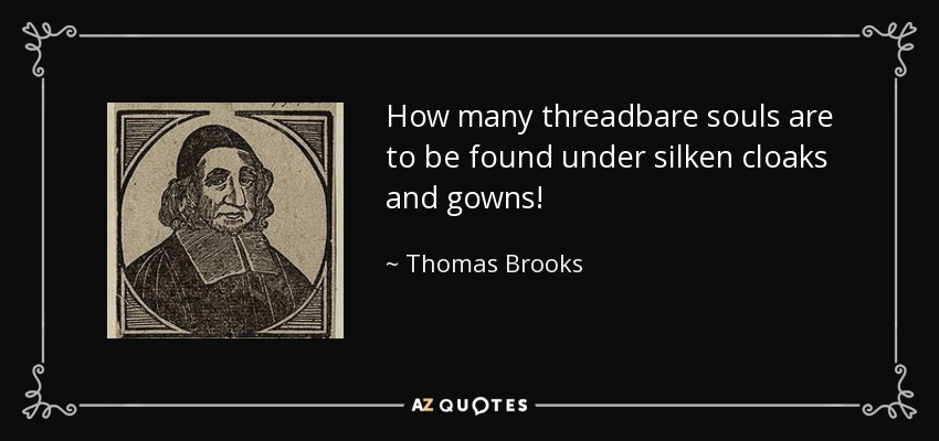 How many threadbare souls are to be found under silken cloaks and gowns! - Thomas Brooks