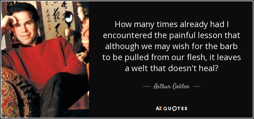 How many times already had I encountered the painful lesson that although we may wish for the barb to be pulled from our flesh, it leaves a welt that doesn't heal? - Arthur Golden
