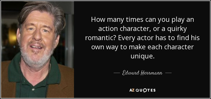 How many times can you play an action character, or a quirky romantic? Every actor has to find his own way to make each character unique. - Edward Herrmann
