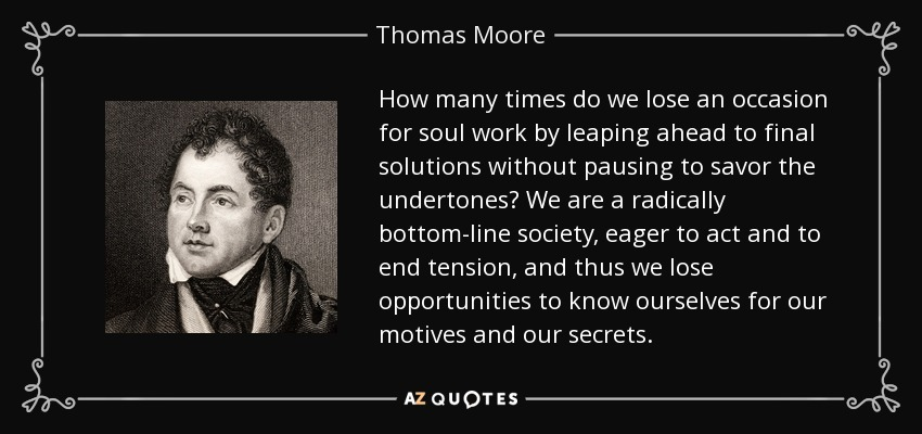 How many times do we lose an occasion for soul work by leaping ahead to final solutions without pausing to savor the undertones? We are a radically bottom-line society, eager to act and to end tension, and thus we lose opportunities to know ourselves for our motives and our secrets. - Thomas Moore