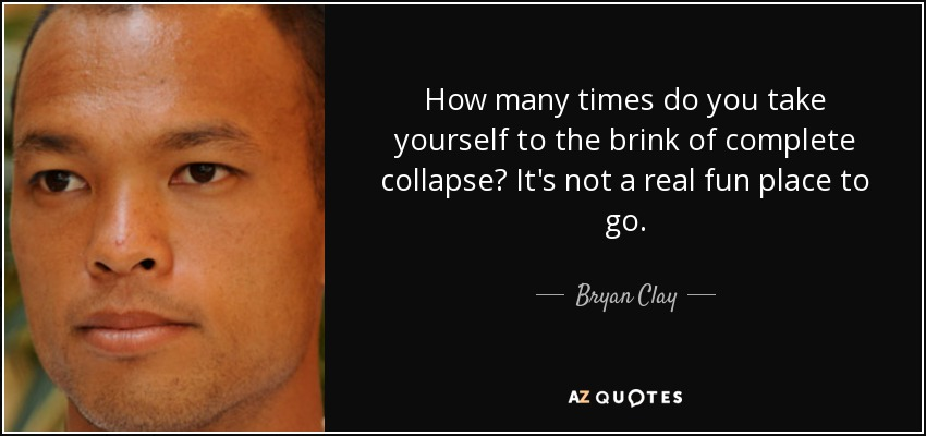 How many times do you take yourself to the brink of complete collapse? It's not a real fun place to go. - Bryan Clay