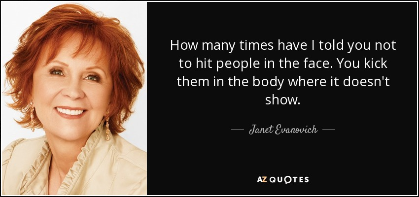 How many times have I told you not to hit people in the face. You kick them in the body where it doesn't show. - Janet Evanovich