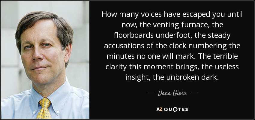 How many voices have escaped you until now, the venting furnace, the floorboards underfoot, the steady accusations of the clock numbering the minutes no one will mark. The terrible clarity this moment brings, the useless insight, the unbroken dark. - Dana Gioia