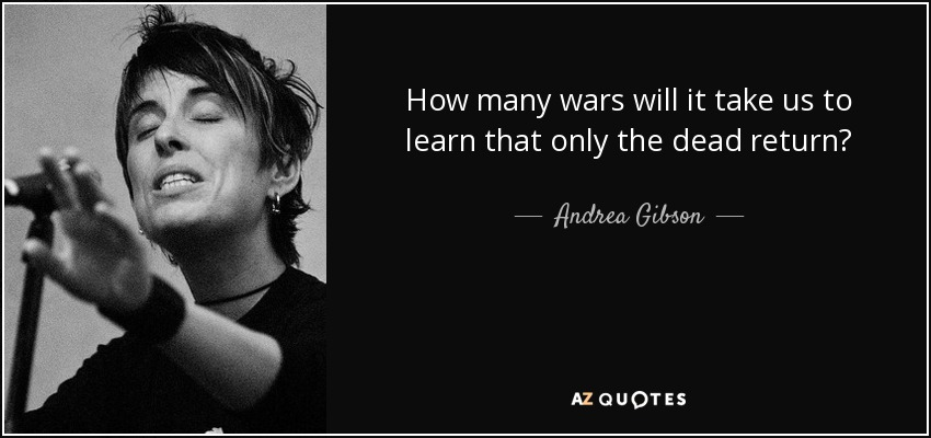 How many wars will it take us to learn that only the dead return? - Andrea Gibson