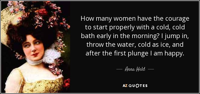 How many women have the courage to start properly with a cold, cold bath early in the morning? I jump in, throw the water, cold as ice, and after the first plunge I am happy. - Anna Held