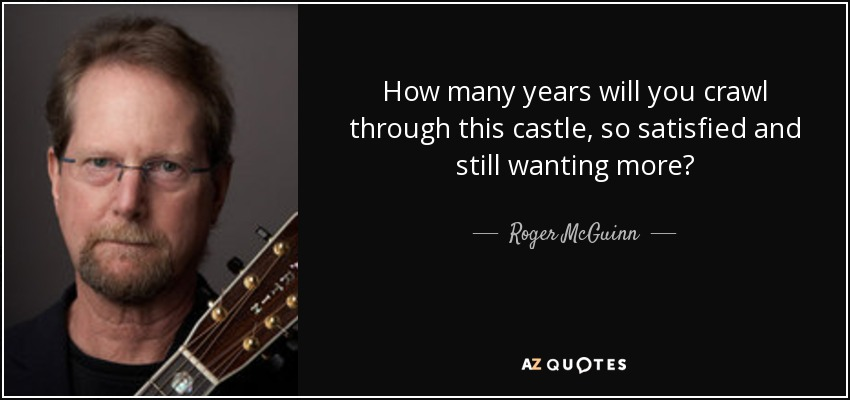 How many years will you crawl through this castle, so satisfied and still wanting more? - Roger McGuinn
