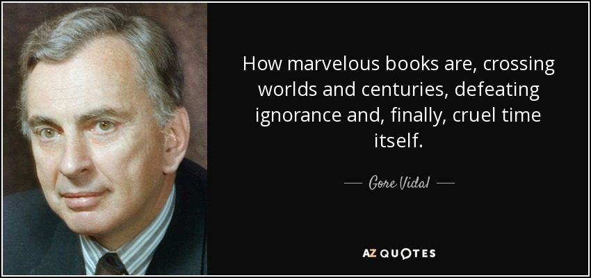 How marvelous books are, crossing worlds and centuries, defeating ignorance and, finally, cruel time itself. - Gore Vidal