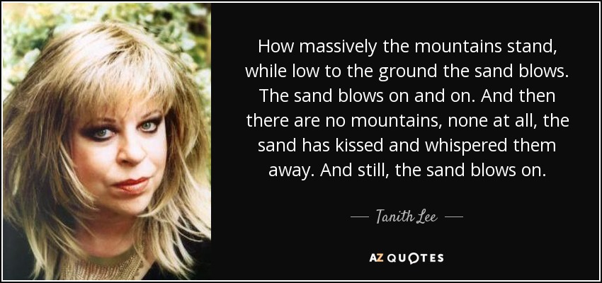 How massively the mountains stand, while low to the ground the sand blows. The sand blows on and on. And then there are no mountains, none at all, the sand has kissed and whispered them away. And still, the sand blows on. - Tanith Lee