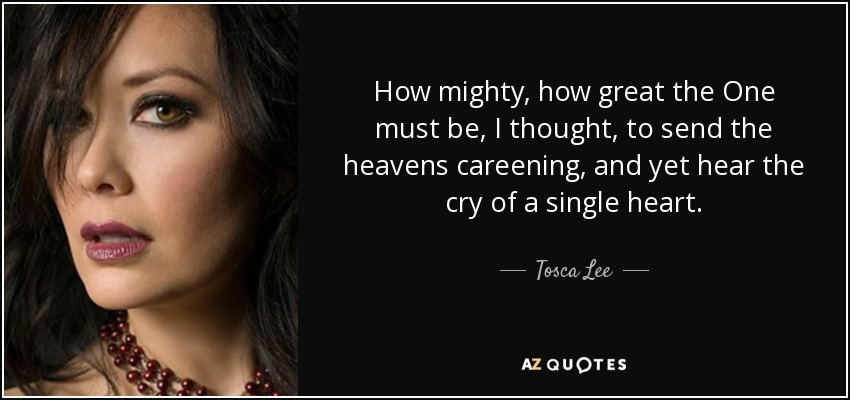 How mighty, how great the One must be, I thought, to send the heavens careening, and yet hear the cry of a single heart. - Tosca Lee