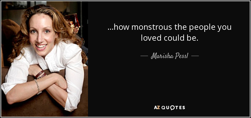 …how monstrous the people you loved could be. - Marisha Pessl