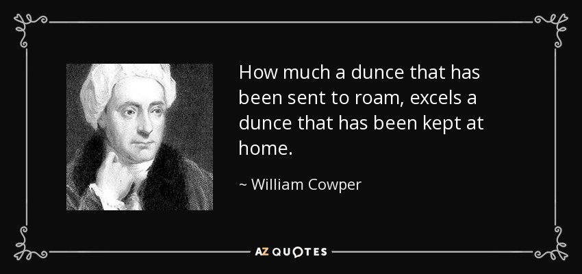 How much a dunce that has been sent to roam, excels a dunce that has been kept at home. - William Cowper