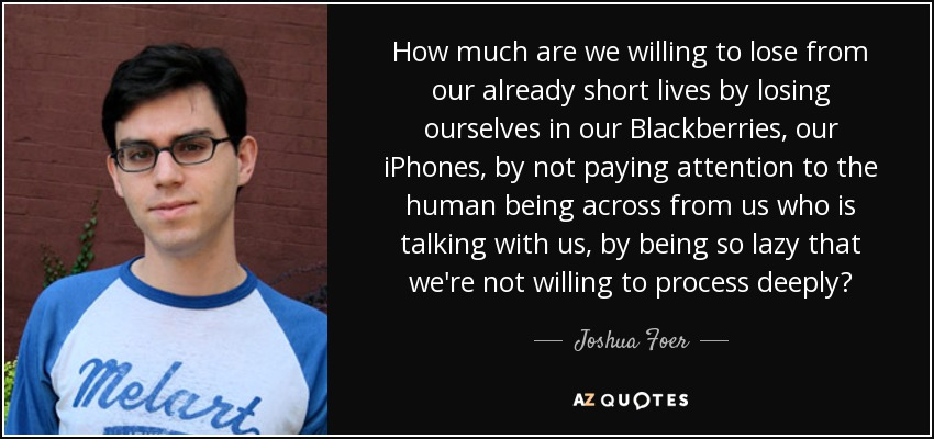 How much are we willing to lose from our already short lives by losing ourselves in our Blackberries, our iPhones, by not paying attention to the human being across from us who is talking with us, by being so lazy that we're not willing to process deeply? - Joshua Foer