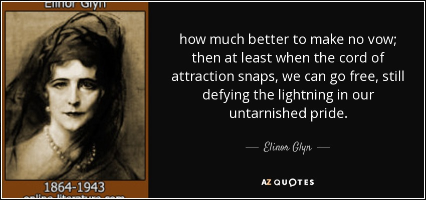 how much better to make no vow; then at least when the cord of attraction snaps, we can go free, still defying the lightning in our untarnished pride. - Elinor Glyn