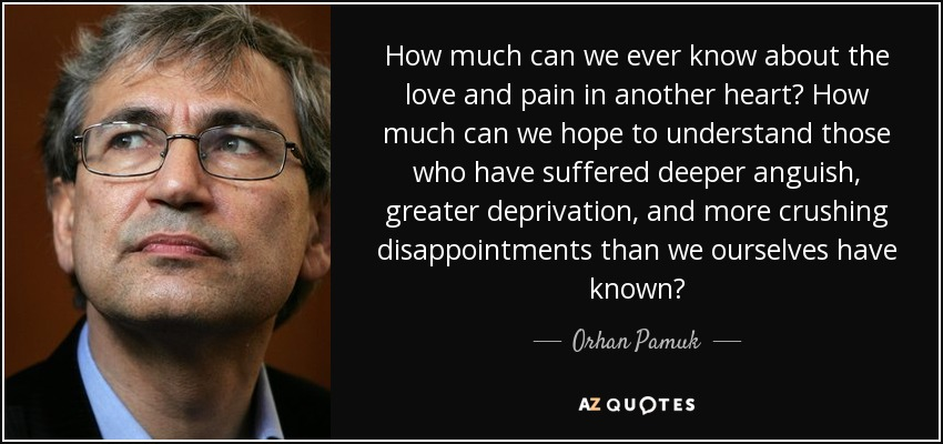 How much can we ever know about the love and pain in another heart? How much can we hope to understand those who have suffered deeper anguish, greater deprivation, and more crushing disappointments than we ourselves have known? - Orhan Pamuk