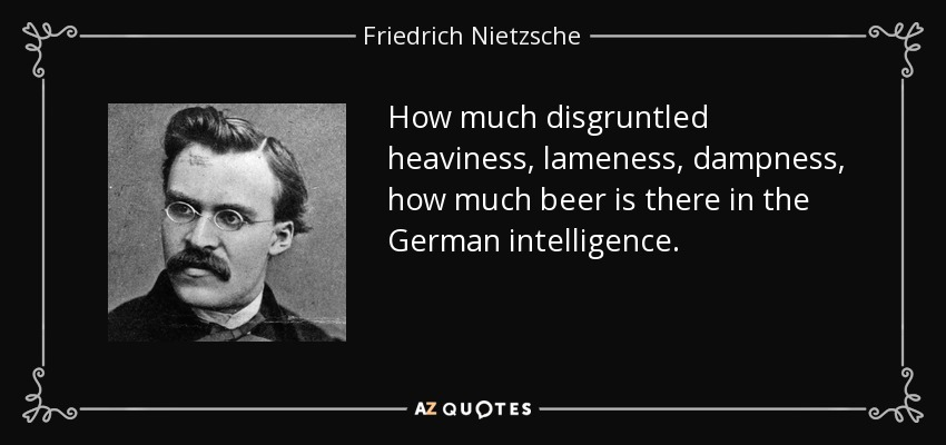 How much disgruntled heaviness, lameness, dampness, how much beer is there in the German intelligence. - Friedrich Nietzsche