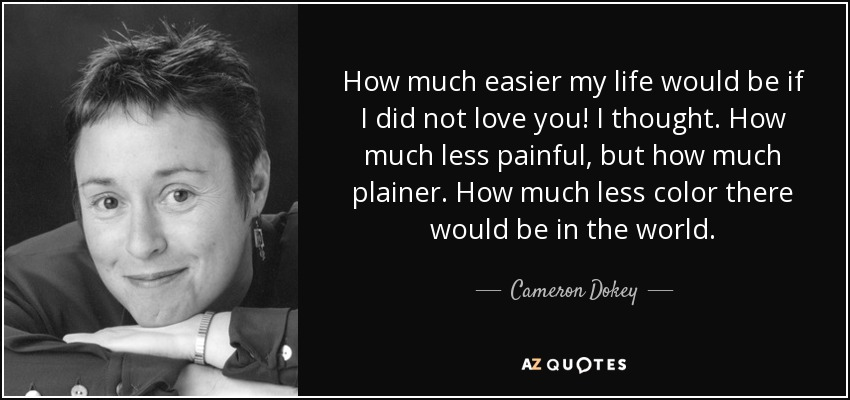 How much easier my life would be if I did not love you! I thought. How much less painful, but how much plainer. How much less color there would be in the world. - Cameron Dokey